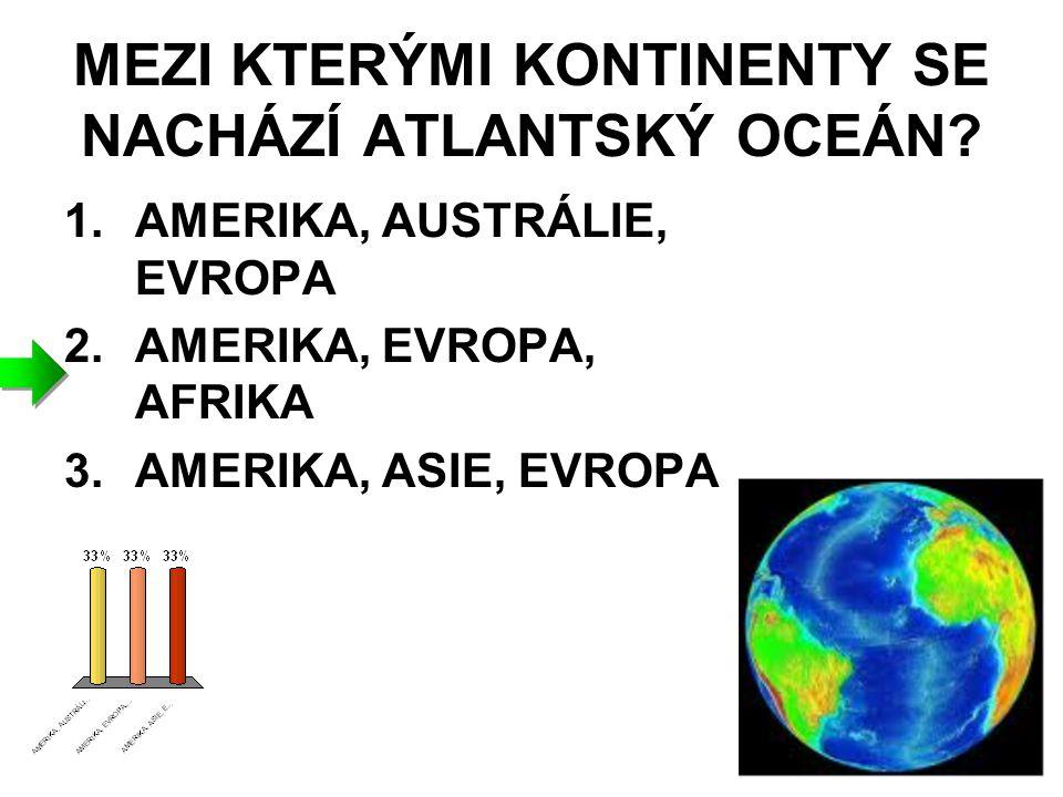 MEZI KTERÝMI KONTINENTY SE NACHÁZÍ ATLANTSKÝ OCEÁN? 1.AMERIKA, AUSTRÁLIE, EVROPA 2.AMERIKA, EVROPA, AFRIKA 3.AMERIKA, ASIE, EVROPA