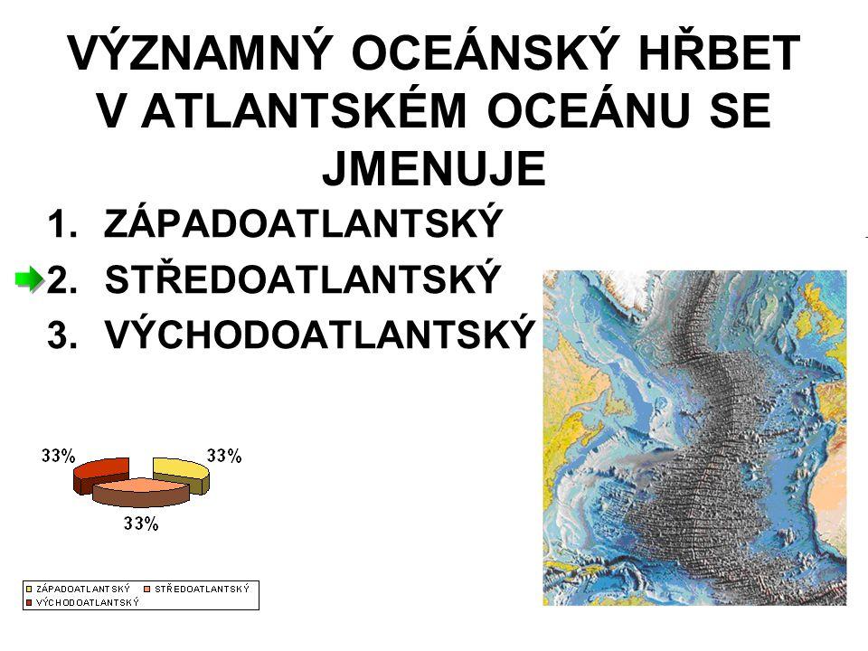 VÝZNAMNÝ OCEÁNSKÝ HŘBET V ATLANTSKÉM OCEÁNU SE JMENUJE 1.ZÁPADOATLANTSKÝ 2.STŘEDOATLANTSKÝ 3.VÝCHODOATLANTSKÝ