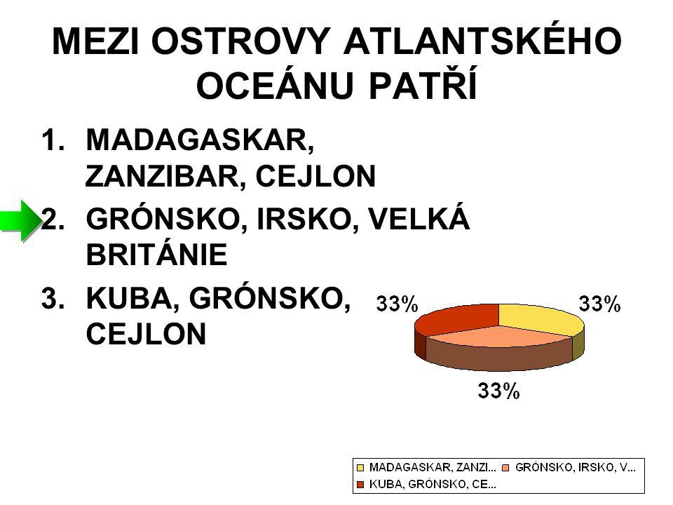 MEZI OSTROVY ATLANTSKÉHO OCEÁNU PATŘÍ 1.MADAGASKAR, ZANZIBAR, CEJLON 2.GRÓNSKO, IRSKO, VELKÁ BRITÁNIE 3.KUBA, GRÓNSKO, CEJLON