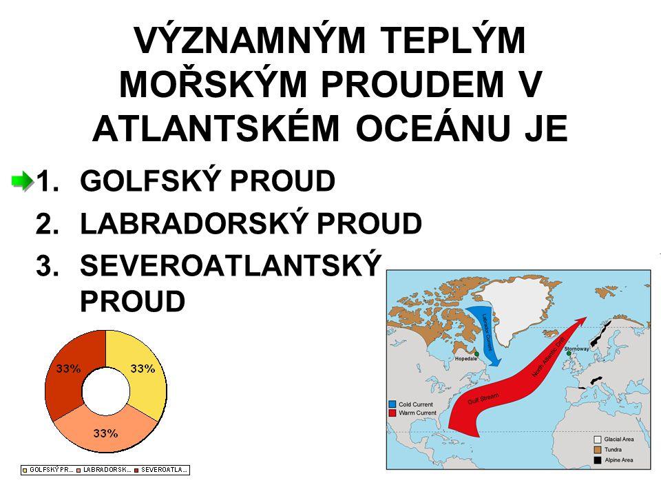VÝZNAMNÝM TEPLÝM MOŘSKÝM PROUDEM V ATLANTSKÉM OCEÁNU JE 1.GOLFSKÝ PROUD 2.LABRADORSKÝ PROUD 3.SEVEROATLANTSKÝ PROUD