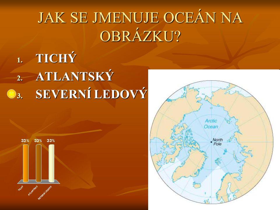 JAK SE JMENUJE OCEÁN NA OBRÁZKU 1. TICHÝ 2. ATLANTSKÝ 3. SEVERNÍ LEDOVÝ
