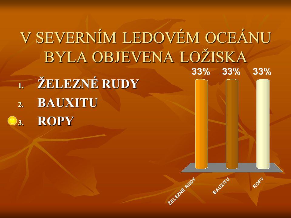 V SEVERNÍM LEDOVÉM OCEÁNU BYLA OBJEVENA LOŽISKA 1. ŽELEZNÉ RUDY 2. BAUXITU 3. ROPY