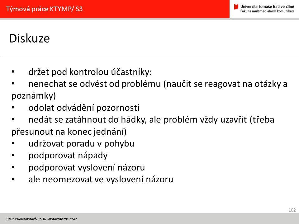 102 PhDr. Pavla Kotyzová, Ph. D, kotyzova@fmk.utb.cz Diskuze Týmová práce KTYMP/ S3 držet pod kontrolou účastníky: nenechat se odvést od problému (nau