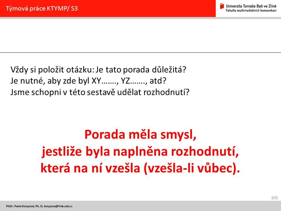 105 PhDr. Pavla Kotyzová, Ph. D, kotyzova@fmk.utb.cz Týmová práce KTYMP/ S3 Vždy si položit otázku: Je tato porada důležitá? Je nutné, aby zde byl XY…