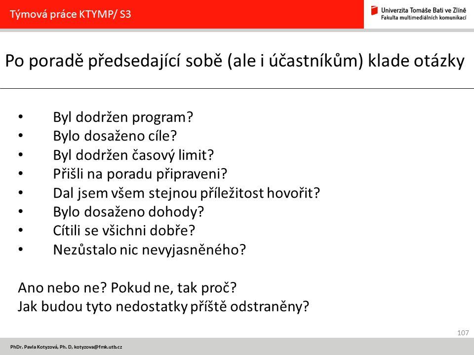 107 PhDr. Pavla Kotyzová, Ph. D, kotyzova@fmk.utb.cz Po poradě předsedající sobě (ale i účastníkům) klade otázky Týmová práce KTYMP/ S3 Byl dodržen pr