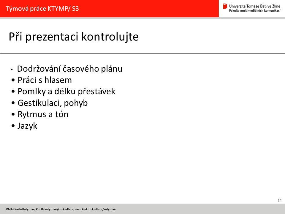 11 PhDr. Pavla Kotyzová, Ph. D, kotyzova@fmk.utb.cz, web: kmk.fmk.utb.cz/kotyzova Při prezentaci kontrolujte Týmová práce KTYMP/ S3 Dodržování časovéh