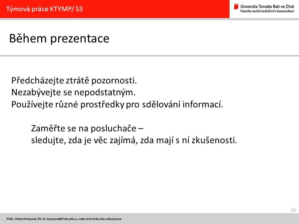 12 PhDr. Pavla Kotyzová, Ph. D, kotyzova@fmk.utb.cz, web: kmk.fmk.utb.cz/kotyzova Během prezentace Týmová práce KTYMP/ S3 Předcházejte ztrátě pozornos