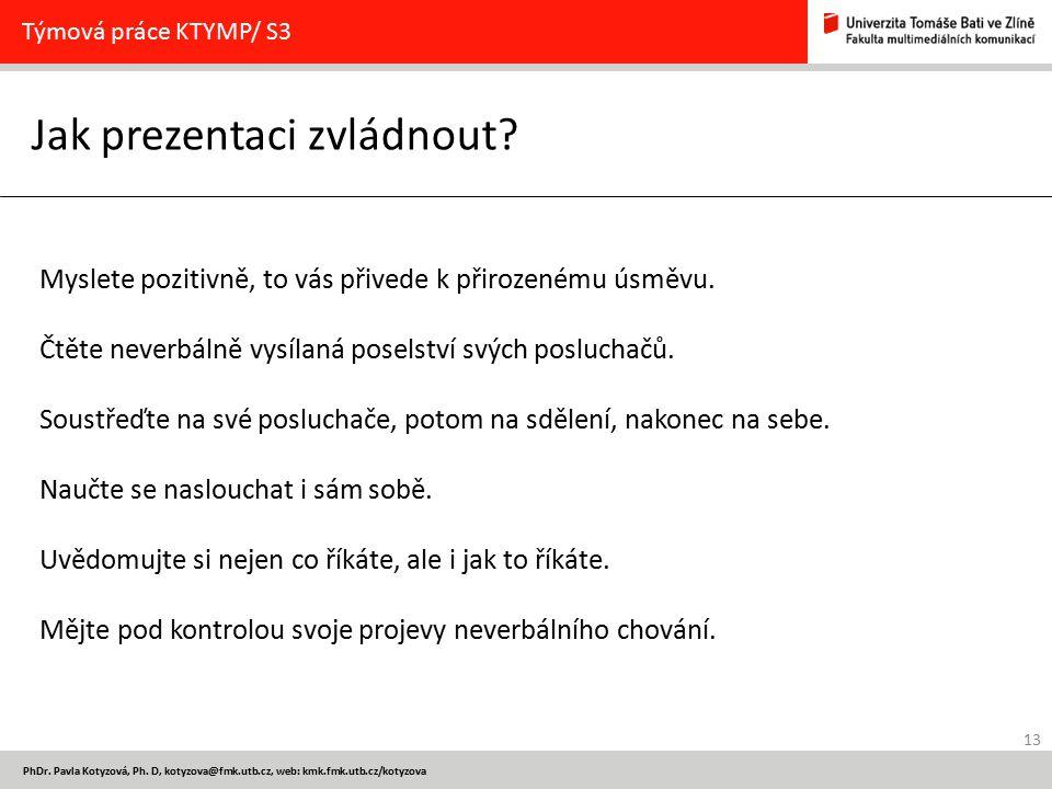 13 PhDr. Pavla Kotyzová, Ph. D, kotyzova@fmk.utb.cz, web: kmk.fmk.utb.cz/kotyzova Jak prezentaci zvládnout? Týmová práce KTYMP/ S3 Myslete pozitivně,