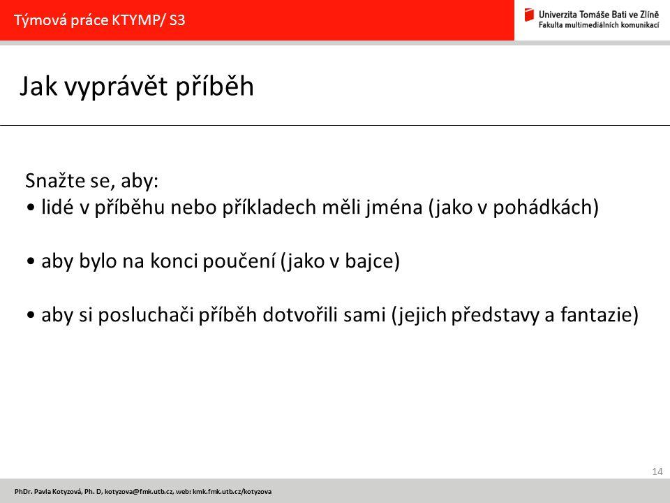 14 PhDr. Pavla Kotyzová, Ph. D, kotyzova@fmk.utb.cz, web: kmk.fmk.utb.cz/kotyzova Jak vyprávět příběh Týmová práce KTYMP/ S3 Snažte se, aby: lidé v př