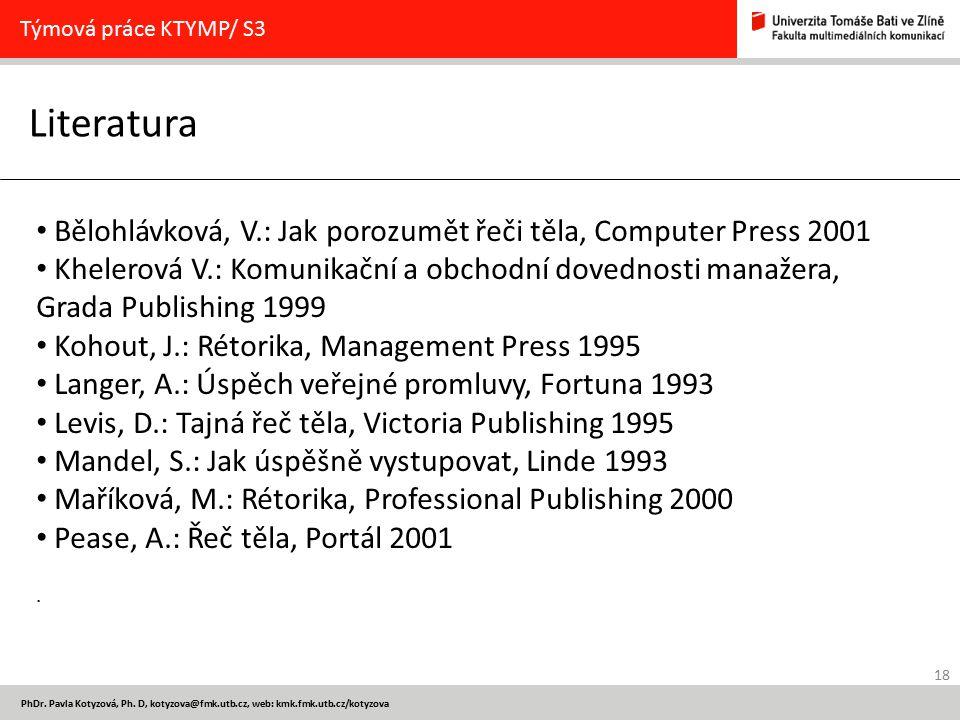 18 PhDr. Pavla Kotyzová, Ph. D, kotyzova@fmk.utb.cz, web: kmk.fmk.utb.cz/kotyzova Literatura Týmová práce KTYMP/ S3 Bělohlávková, V.: Jak porozumět ře