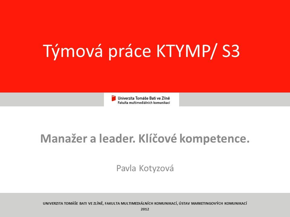 19 Týmová práce KTYMP/ S3 Manažer a leader. Klíčové kompetence. Pavla Kotyzová UNIVERZITA TOMÁŠE BATI VE ZLÍNĚ, FAKULTA MULTIMEDIÁLNÍCH KOMUNIKACÍ, ÚS