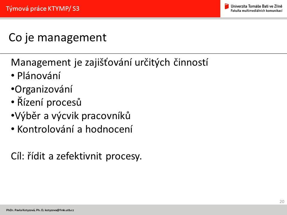 20 PhDr. Pavla Kotyzová, Ph. D, kotyzova@fmk.utb.cz Co je management Týmová práce KTYMP/ S3 Management je zajišťování určitých činností Plánování Orga