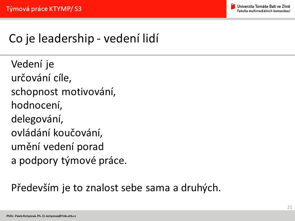21 PhDr. Pavla Kotyzová, Ph. D, kotyzova@fmk.utb.cz Co je leadership - vedení lidí Týmová práce KTYMP/ S3 Vedení je určování cíle, schopnost motivován