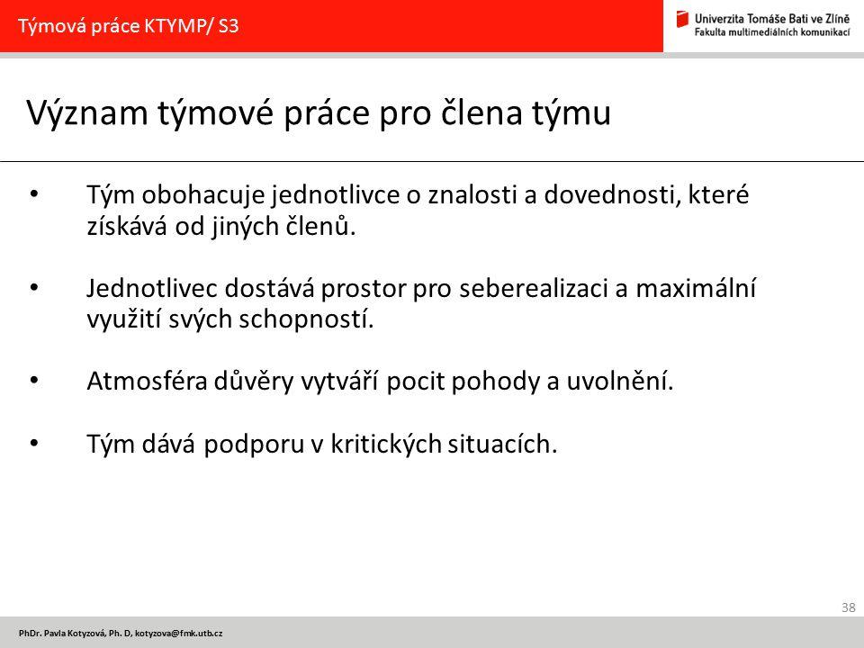 38 PhDr. Pavla Kotyzová, Ph. D, kotyzova@fmk.utb.cz Význam týmové práce pro člena týmu Týmová práce KTYMP/ S3 Tým obohacuje jednotlivce o znalosti a d