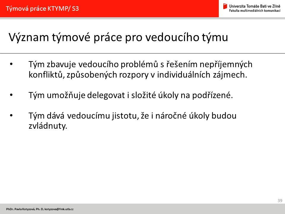 39 PhDr. Pavla Kotyzová, Ph. D, kotyzova@fmk.utb.cz Význam týmové práce pro vedoucího týmu Týmová práce KTYMP/ S3 Tým zbavuje vedoucího problémů s řeš