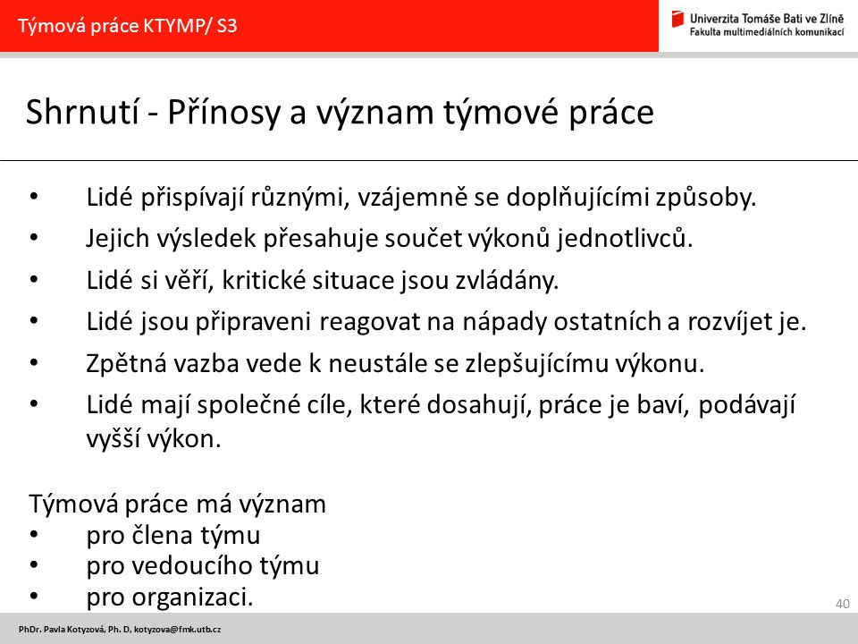 40 PhDr. Pavla Kotyzová, Ph. D, kotyzova@fmk.utb.cz Shrnutí - Přínosy a význam týmové práce Týmová práce KTYMP/ S3 Lidé přispívají různými, vzájemně s