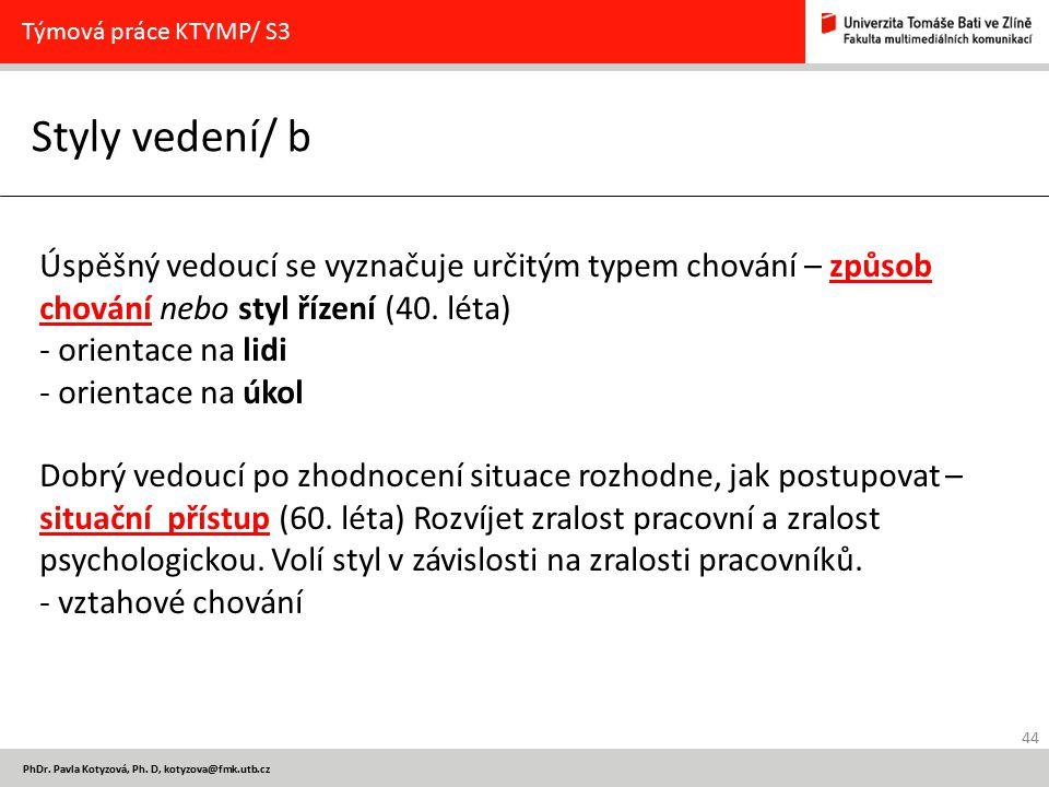 44 PhDr. Pavla Kotyzová, Ph. D, kotyzova@fmk.utb.cz Styly vedení/ b Týmová práce KTYMP/ S3 Úspěšný vedoucí se vyznačuje určitým typem chování – způsob