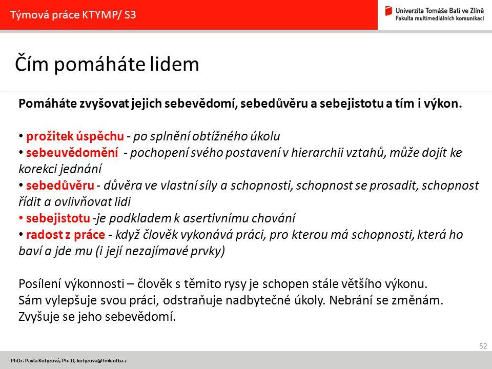 52 PhDr. Pavla Kotyzová, Ph. D, kotyzova@fmk.utb.cz Čím pomáháte lidem Týmová práce KTYMP/ S3 Pomáháte zvyšovat jejich sebevědomí, sebedůvěru a sebeji