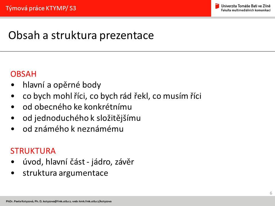 6 PhDr. Pavla Kotyzová, Ph. D, kotyzova@fmk.utb.cz, web: kmk.fmk.utb.cz/kotyzova Obsah a struktura prezentace Týmová práce KTYMP/ S3 OBSAH hlavní a op