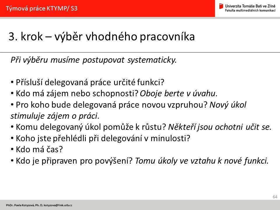 64 PhDr. Pavla Kotyzová, Ph. D, kotyzova@fmk.utb.cz 3. krok – výběr vhodného pracovníka Týmová práce KTYMP/ S3 Při výběru musíme postupovat systematic