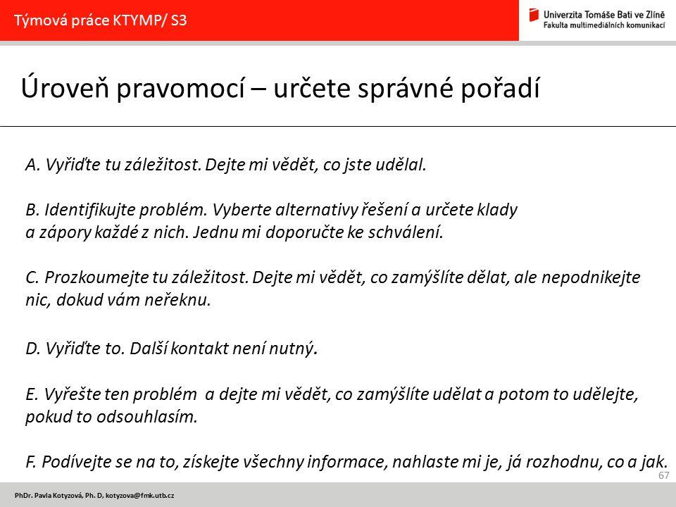67 PhDr. Pavla Kotyzová, Ph. D, kotyzova@fmk.utb.cz Úroveň pravomocí – určete správné pořadí Týmová práce KTYMP/ S3 A. Vyřiďte tu záležitost. Dejte mi