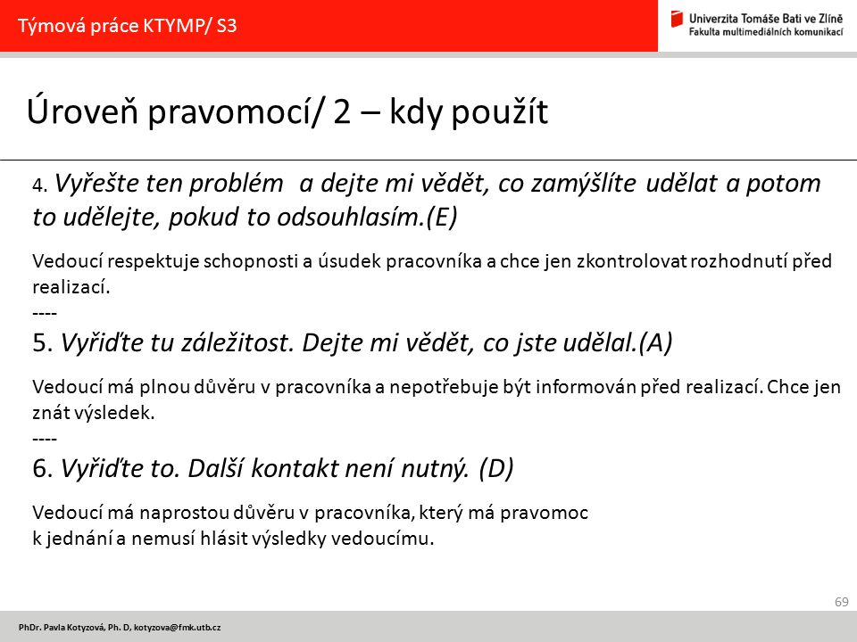 69 PhDr. Pavla Kotyzová, Ph. D, kotyzova@fmk.utb.cz Úroveň pravomocí/ 2 – kdy použít Týmová práce KTYMP/ S3 4. Vyřešte ten problém a dejte mi vědět, c