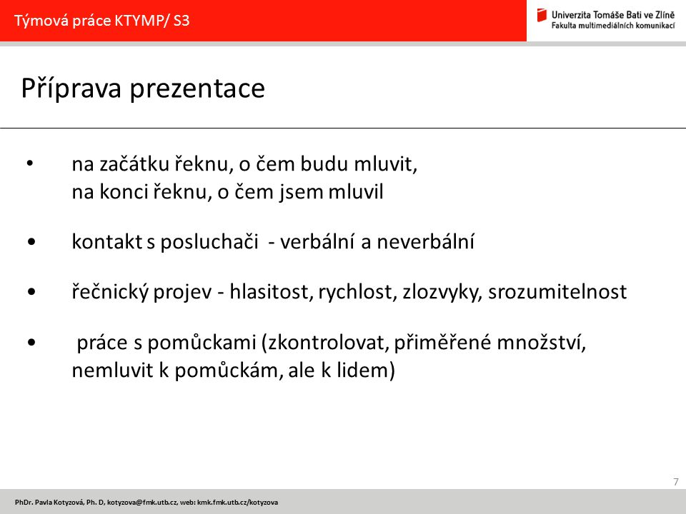 7 PhDr. Pavla Kotyzová, Ph. D, kotyzova@fmk.utb.cz, web: kmk.fmk.utb.cz/kotyzova Příprava prezentace Týmová práce KTYMP/ S3 na začátku řeknu, o čem bu