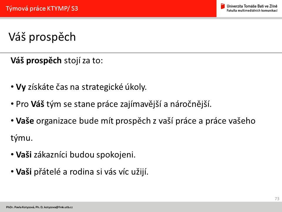 73 PhDr. Pavla Kotyzová, Ph. D, kotyzova@fmk.utb.cz Váš prospěch Týmová práce KTYMP/ S3 Váš prospěch stojí za to: Vy získáte čas na strategické úkoly.