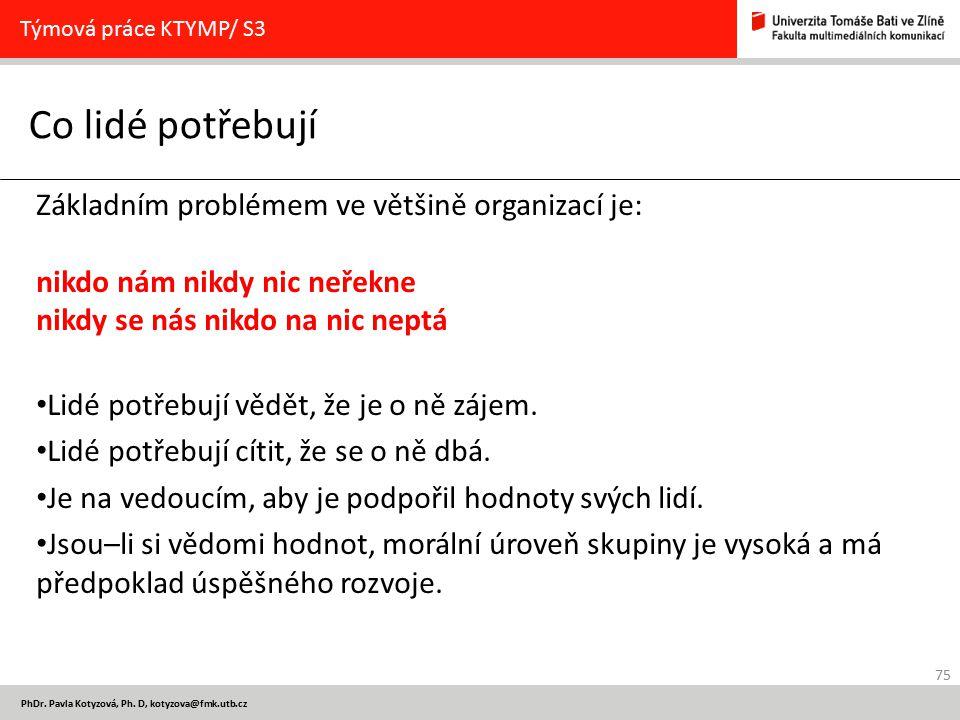 75 PhDr. Pavla Kotyzová, Ph. D, kotyzova@fmk.utb.cz Co lidé potřebují Týmová práce KTYMP/ S3 Základním problémem ve většině organizací je: nikdo nám n