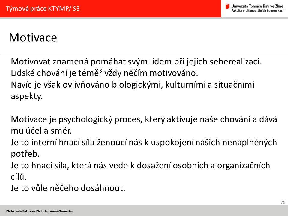 76 PhDr. Pavla Kotyzová, Ph. D, kotyzova@fmk.utb.cz Motivace Týmová práce KTYMP/ S3 Motivovat znamená pomáhat svým lidem při jejich seberealizaci. Lid
