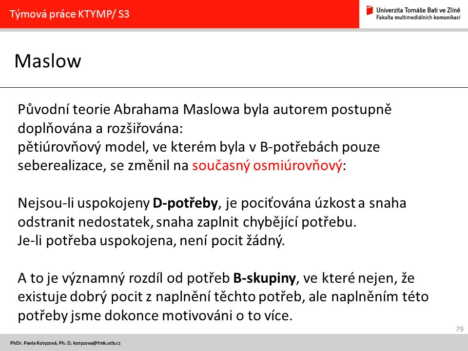 79 PhDr. Pavla Kotyzová, Ph. D, kotyzova@fmk.utb.cz Maslow Týmová práce KTYMP/ S3 Původní teorie Abrahama Maslowa byla autorem postupně doplňována a r