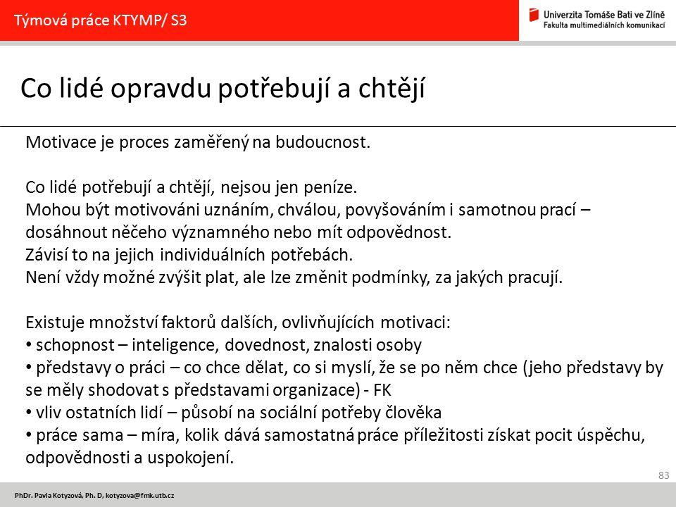 83 PhDr. Pavla Kotyzová, Ph. D, kotyzova@fmk.utb.cz Co lidé opravdu potřebují a chtějí Týmová práce KTYMP/ S3 Motivace je proces zaměřený na budoucnos