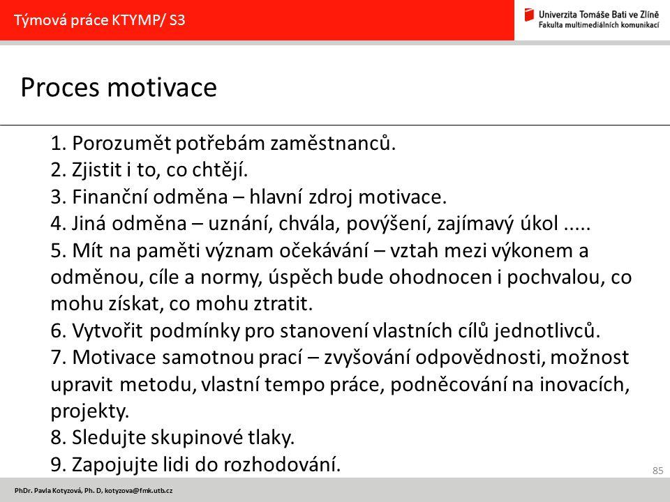 85 PhDr. Pavla Kotyzová, Ph. D, kotyzova@fmk.utb.cz Proces motivace Týmová práce KTYMP/ S3 1. Porozumět potřebám zaměstnanců. 2. Zjistit i to, co chtě