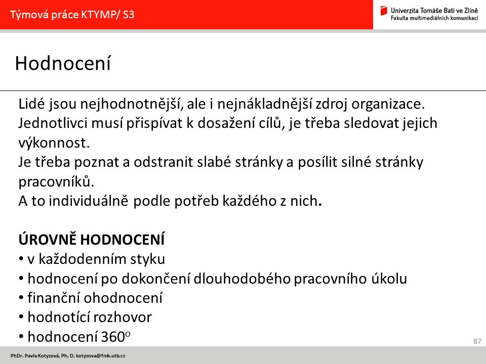 87 PhDr. Pavla Kotyzová, Ph. D, kotyzova@fmk.utb.cz Hodnocení Týmová práce KTYMP/ S3 Lidé jsou nejhodnotnější, ale i nejnákladnější zdroj organizace.