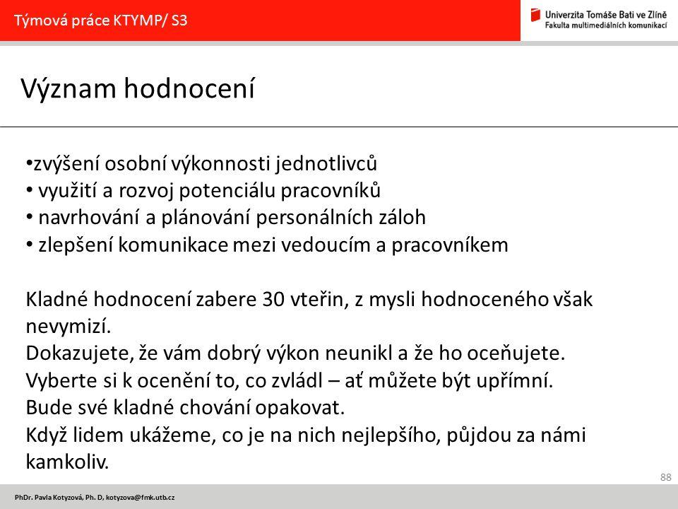 88 PhDr. Pavla Kotyzová, Ph. D, kotyzova@fmk.utb.cz Význam hodnocení Týmová práce KTYMP/ S3 zvýšení osobní výkonnosti jednotlivců využití a rozvoj pot