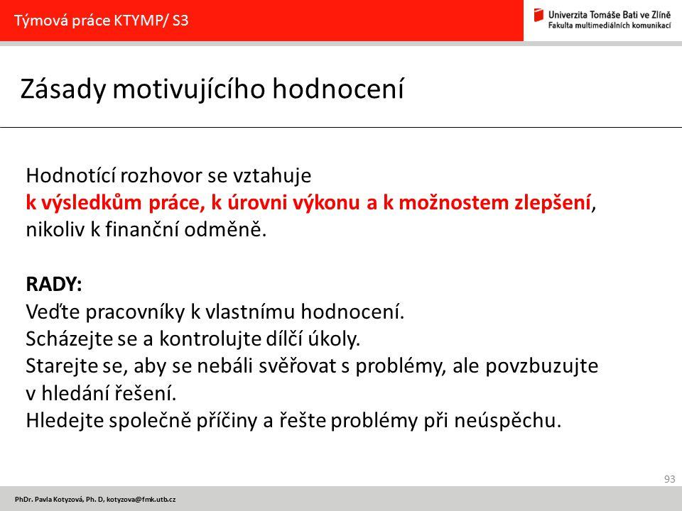 93 PhDr. Pavla Kotyzová, Ph. D, kotyzova@fmk.utb.cz Zásady motivujícího hodnocení Týmová práce KTYMP/ S3 Hodnotící rozhovor se vztahuje k výsledkům pr