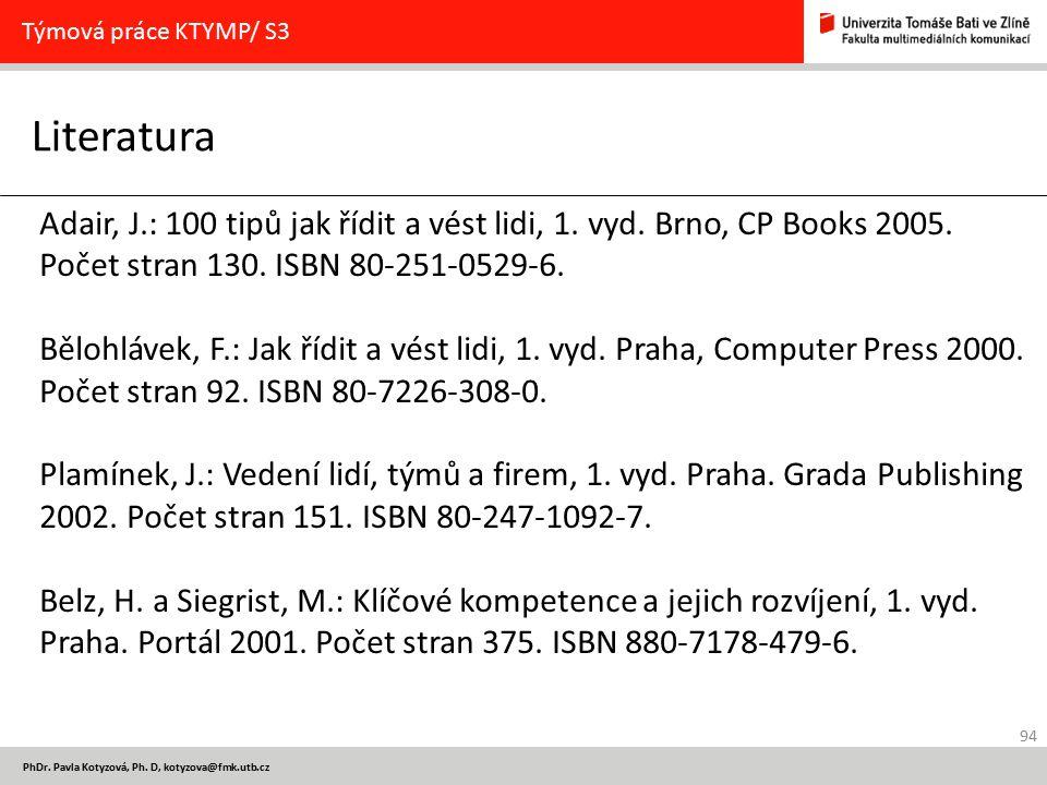 94 PhDr. Pavla Kotyzová, Ph. D, kotyzova@fmk.utb.cz Literatura Týmová práce KTYMP/ S3 Adair, J.: 100 tipů jak řídit a vést lidi, 1. vyd. Brno, CP Book