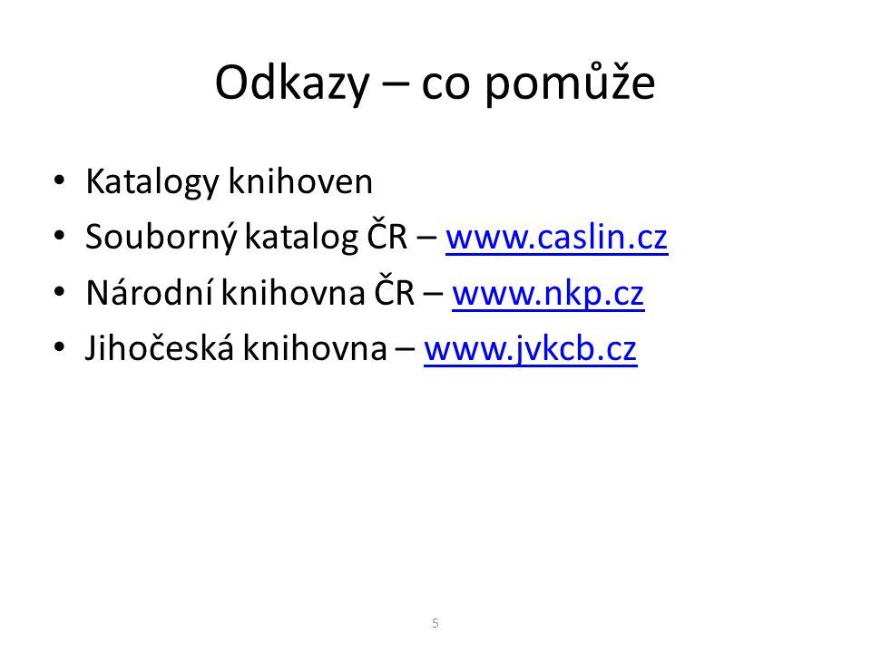 Odkazy – co pomůže Katalogy knihoven Souborný katalog ČR – www.caslin.czwww.caslin.cz Národní knihovna ČR – www.nkp.czwww.nkp.cz Jihočeská knihovna –