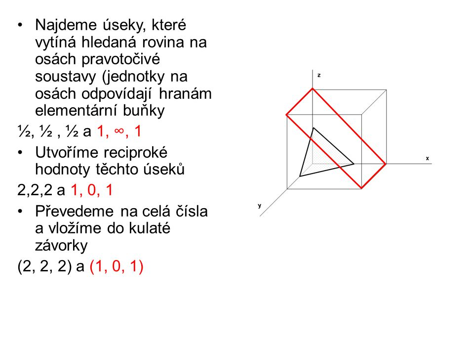 Najdeme úseky, které vytíná hledaná rovina na osách pravotočivé soustavy (jednotky na osách odpovídají hranám elementární buňky ½, ½, ½ a 1, ∞, 1 Utvo