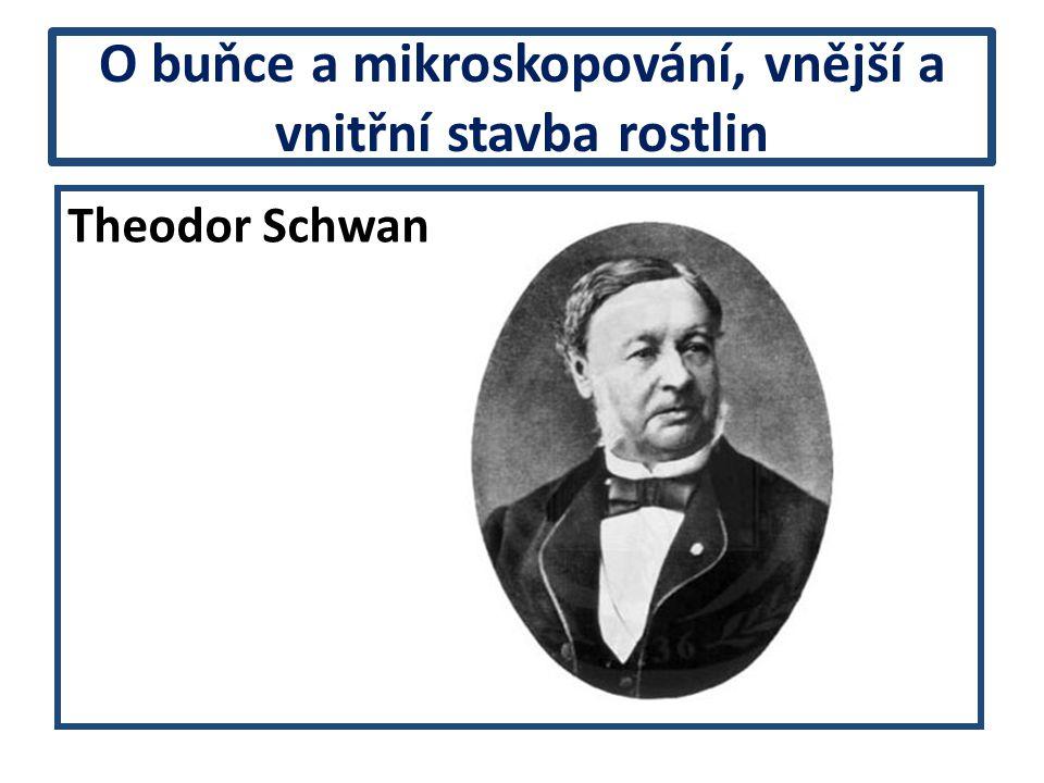 O buňce a mikroskopování, vnější a vnitřní stavba rostlin Theodor Schwan