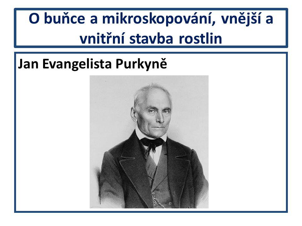 O buňce a mikroskopování, vnější a vnitřní stavba rostlin Jan Evangelista Purkyně