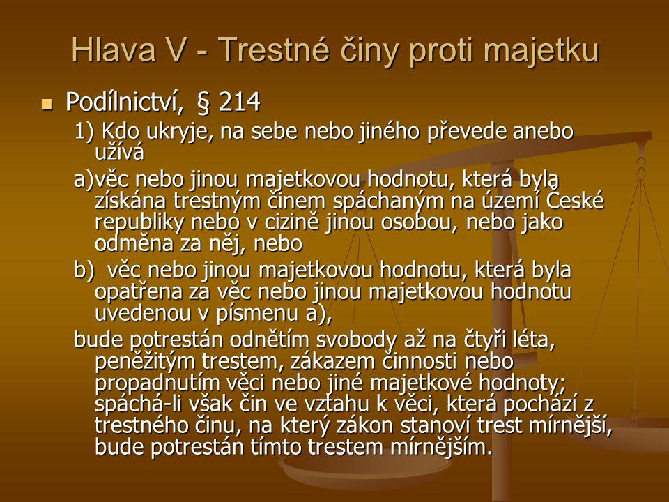 Hlava V - Trestné činy proti majetku Podílnictví, § 214 Podílnictví, § 214 1) Kdo ukryje, na sebe nebo jiného převede anebo užívá a)věc nebo jinou majetkovou hodnotu, která byla získána trestným činem spáchaným na území České republiky nebo v cizině jinou osobou, nebo jako odměna za něj, nebo b)věc nebo jinou majetkovou hodnotu, která byla opatřena za věc nebo jinou majetkovou hodnotu uvedenou v písmenu a), bude potrestán odnětím svobody až na čtyři léta, peněžitým trestem, zákazem činnosti nebo propadnutím věci nebo jiné majetkové hodnoty; spáchá-li však čin ve vztahu k věci, která pochází z trestného činu, na který zákon stanoví trest mírnější, bude potrestán tímto trestem mírnějším.