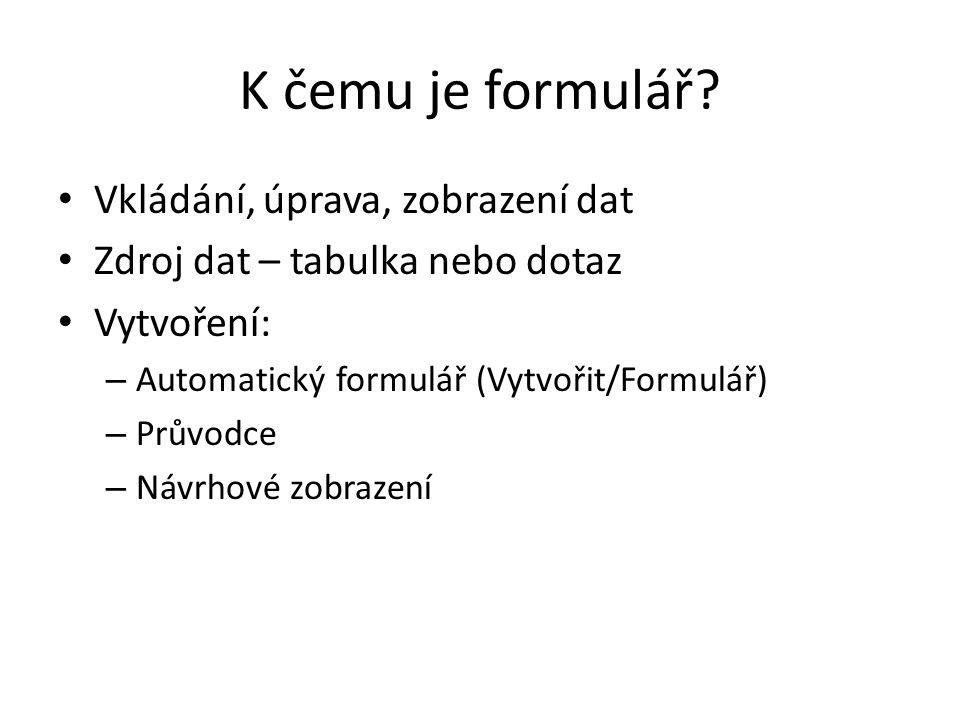 K čemu je formulář? Vkládání, úprava, zobrazení dat Zdroj dat – tabulka nebo dotaz Vytvoření: – Automatický formulář (Vytvořit/Formulář) – Průvodce –
