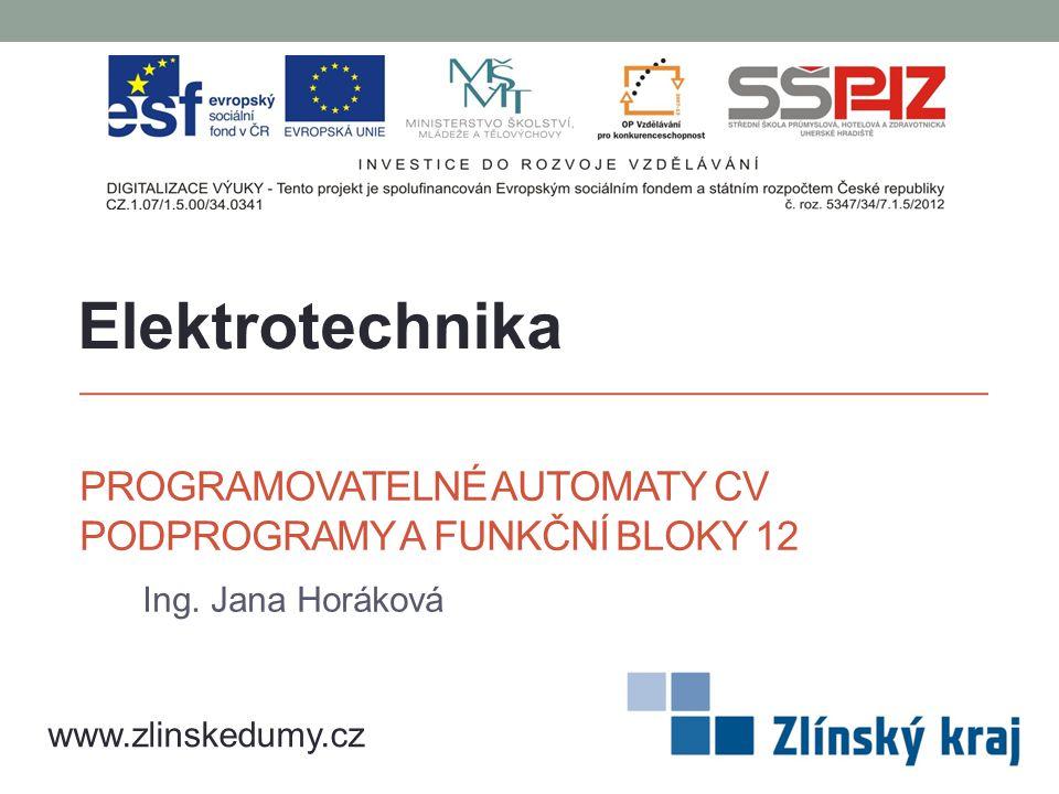 PROGRAMOVATELNÉ AUTOMATY CV PODPROGRAMY A FUNKČNÍ BLOKY 12 Ing. Jana Horáková Elektrotechnika www.zlinskedumy.cz