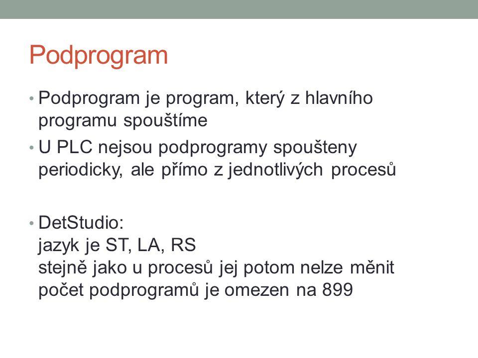 Podprogram Podprogram je program, který z hlavního programu spouštíme U PLC nejsou podprogramy spoušteny periodicky, ale přímo z jednotlivých procesů