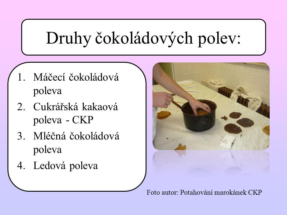 Druhy čokoládových polev: 1.Máčecí čokoládová poleva 2.Cukrářská kakaová poleva - CKP 3.Mléčná čokoládová poleva 4.Ledová poleva Foto autor: Potahován