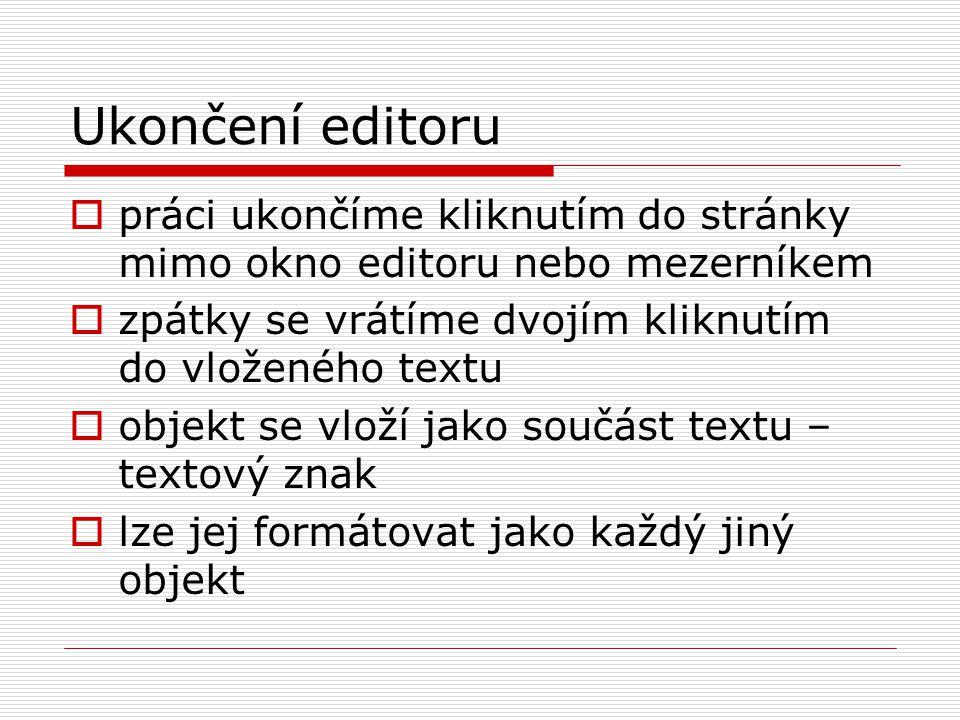 Ukončení editoru  práci ukončíme kliknutím do stránky mimo okno editoru nebo mezerníkem  zpátky se vrátíme dvojím kliknutím do vloženého textu  objekt se vloží jako součást textu – textový znak  lze jej formátovat jako každý jiný objekt