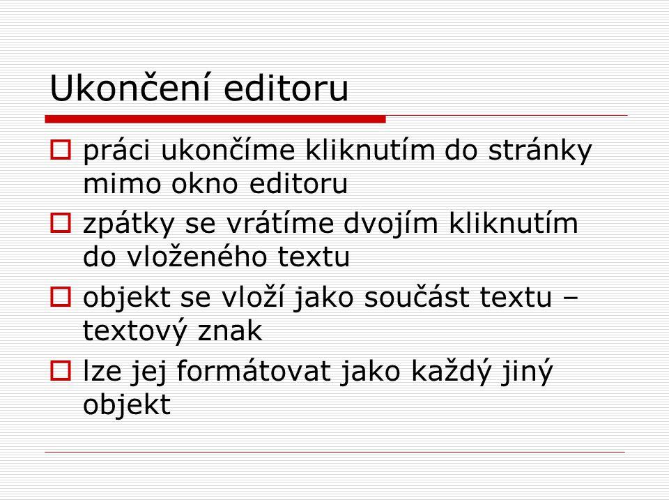 Ukončení editoru  práci ukončíme kliknutím do stránky mimo okno editoru  zpátky se vrátíme dvojím kliknutím do vloženého textu  objekt se vloží jako součást textu – textový znak  lze jej formátovat jako každý jiný objekt