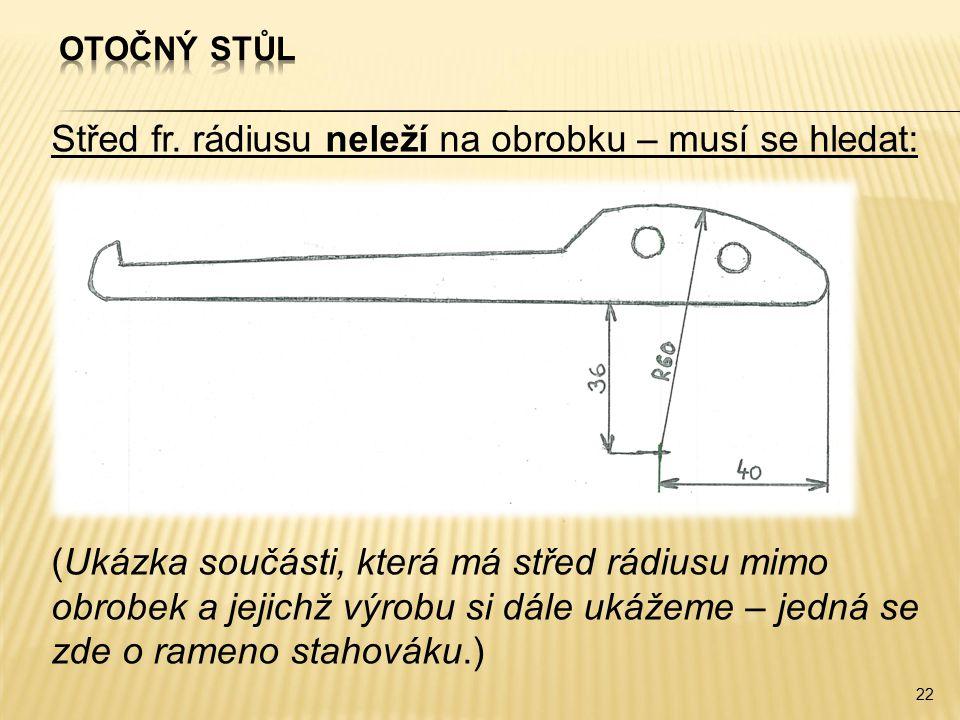 Střed fr. rádiusu neleží na obrobku – musí se hledat: (Ukázka součásti, která má střed rádiusu mimo obrobek a jejichž výrobu si dále ukážeme – jedná s