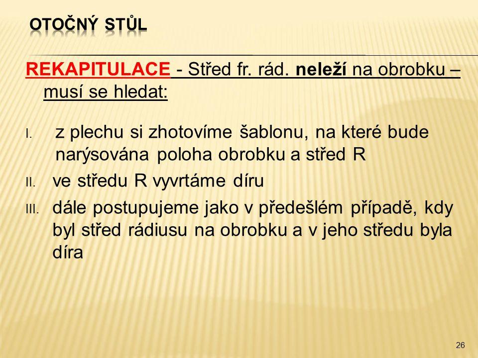 REKAPITULACE - Střed fr. rád. neleží na obrobku – musí se hledat: I. z plechu si zhotovíme šablonu, na které bude narýsována poloha obrobku a střed R